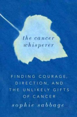 The Cancer Whisperer: Finding Courage, Direction, and the Unlikely Gifts of Cancer Cover Image