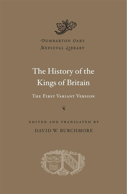 The History of the Kings of Britain: The First Variant Version (Dumbarton Oaks Medieval Library #57) Cover Image
