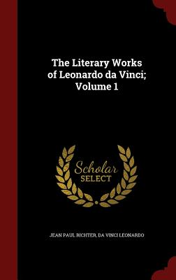 The Literary Works of Leonardo Da Vinci; Volume 1 Cover Image