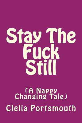 Stay The Fuck Still: A Nappy Changing Tail Cover Image