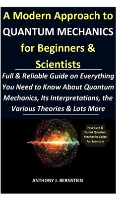 A Modern Approach to Quantum Mechanics for Beginners & Scientists: Full & Reliable Guide on Everything You Need to Know About Quantum Mechanics, Its I Cover Image