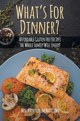 What's For Dinner?: Affordable Gluten-Free Recipes the Whole Family Will Enjoy! Cover Image