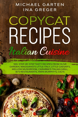 Copycat Recipes: ITALIAN CUISINE. 100+ Step-by-Step Tasty Recipes from Olive Garden, Maggiano's Little Italy, Little Caesar's, Mellow M Cover Image