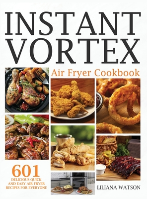 Instant Vortex Air Fryer Cookbook: 601 Delicious Quick And Easy Air Fryer Recipes For Everyone Cover Image