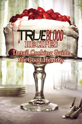 True Blood Recipes: Detail Cooking Guide for Good Healthy: Father's Day Gift Cover Image