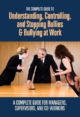 The Complete Guide to Understanding, Controlling, and Stopping Bullies & Bullying at Work Cover