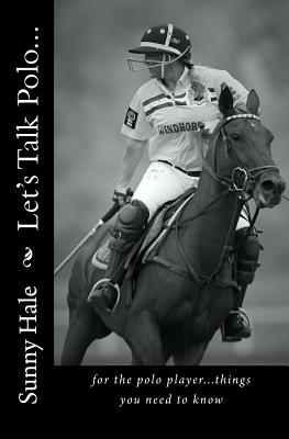 Let's Talk Polo...: For the Polo Player...things you need to know. Written by the most famous and well respected female polo player in the Cover Image