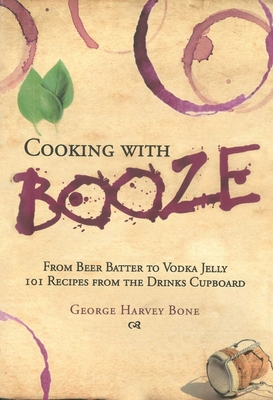 Cooking with Booze: From Beer Batter to Vodka Jelly, 101 Recipes from the Liquor Cabinet Cover Image