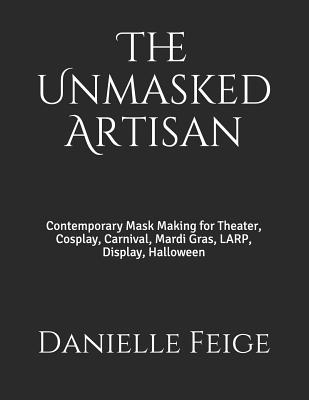 The Unmasked Artisan: Contemporary Mask Making for Theater, Cosplay, Carnival, Mardi Gras, Larp, Display, Halloween Cover Image