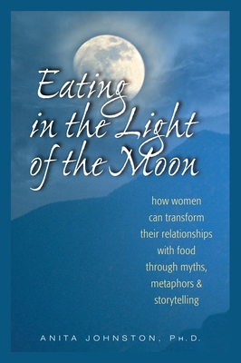 Eating in the Light of the Moon: How Women Can Transform Their Relationship with Food Through Myths, Metaphors, and Storytelling Cover Image