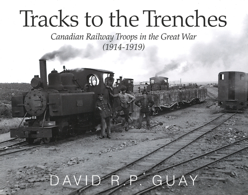Tracks to the Trenches: Canadian Railway Troops in the Great War (1914-1919) Cover Image