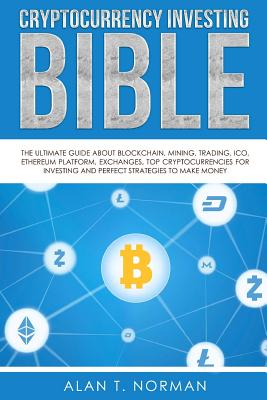 Cryptocurrency Investing Bible: The Ultimate Guide About Blockchain, Mining, Trading, ICO, Ethereum Platform, Exchanges, Top Cryptocurrencies for Inve Cover Image