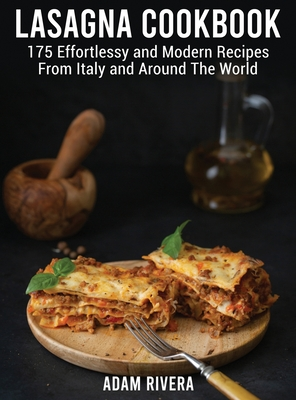 Lasagna Cookbook: 175 Effortlessy and Modern Recipes From Italy and Around The World Cover Image