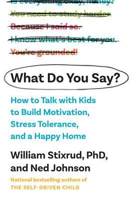 What Do You Say?: How to Talk with Kids to Build Motivation, Stress Tolerance, and a Happy Home Cover Image