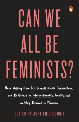 Can We All Be Feminists?: New Writing from Brit Bennett, Nicole Dennis-Benn, and 15 Others on Intersectionality, Identity, and the Way Forward for Feminism Cover Image