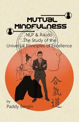 Mutual Mindfulness: NLP & AIKIDO, The study of the Universal Principles of Excellence Cover Image