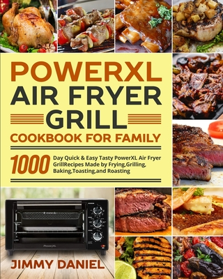 PowerXL Air Fryer Grill Cookbook for Family: 1000-Day Quick & Easy Tasty PowerXL Air Fryer Grill Recipes Made by Frying, Grilling, Baking, Toasting, a Cover Image