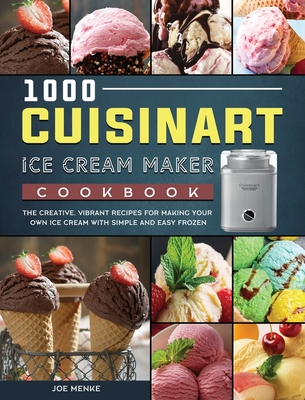 1000 Cuisinart Ice Cream Maker Cookbook: The Creative, Vibrant Recipes for Making Your Own Ice Cream with Simple and Easy Frozen Cover Image