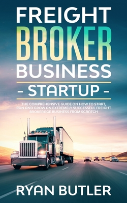 Freight Broker Business Startup: The Comprehensive Guide on How to Start, Run and Grow a Successful Freight Brokerage Business from Scratch Cover Image
