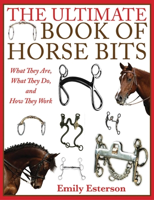 The Ultimate Book of Horse Bits: What They Are, What They Do, and How They Work Cover Image