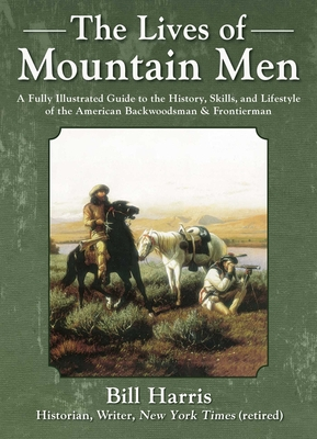 The Lives of Mountain Men: A Fully Illustrated Guide to the History, Skills, and Lifestyle of the American Backwoodsmen and Frontiersmen Cover Image