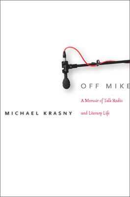 Off Mike: A Memoir of Talk Radio and Literary Life (Paperback) By Michael Krasny