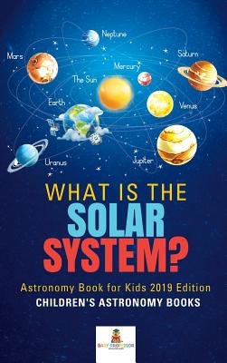 What is The Solar System? Astronomy Book for Kids 2019 Edition - Children's Astronomy Books Cover Image
