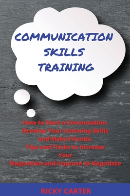 Communication Skills Training: How to Start a Conversation, Develop Your Listening Skills and Make Friends. Tips and Tricks to Increase Your Magnetis Cover Image
