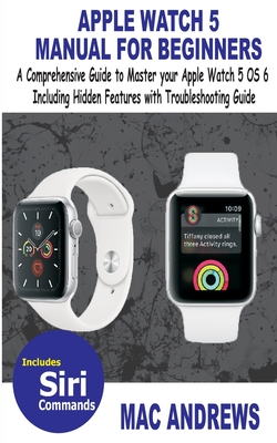 Apple Watch 5 Manual for Beginners: A Comprehensive Guide to Master your Apple Watch 5 OS 6 Including Hidden Features with Troubleshooting Guide Cover Image