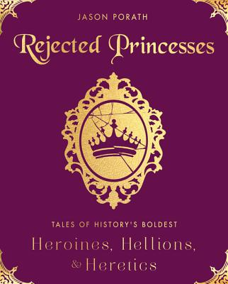 Rejected Princesses: Tales of History's Boldest Heroines, Hellions, and Heretics Cover Image