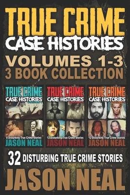 True Crime Case Histories - (Books 1, 2 & 3): 32 Disturbing True Crime Stories (3 Book True Crime Collection) Cover Image