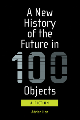 A New History of the Future in 100 Objects: A Fiction Cover Image