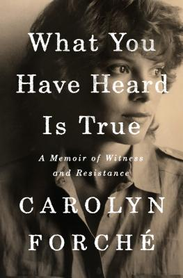 WHAT YOU HAVE HEARD IS TRUE, by Carolyn Forche