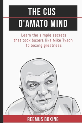 The Cus D'Amato Mind: Learn The Simple Secrets That Took Boxers Like Mike Tyson To Greatness Cover Image