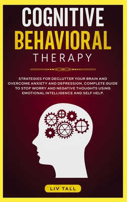 Cognitive Behavioral Therapy: Strategies for Decluttering Your Brain and Overcome Anxiety and Depression. the Complete Guide to Stop Worry and Negat Cover Image