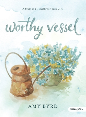 Worthy Vessel - Teen Girls' Bible Study Book: A Study of 2 Timothy for Teen Girls Cover Image