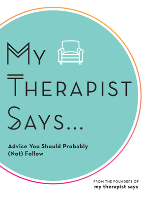 My Therapist Says: Advice You Should Probably (Not) Follow Cover Image