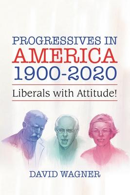 Progressives in America 1900-2020: Liberals with Attitude! Cover Image