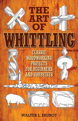 The Art of Whittling: Classic Woodworking Projects for Beginners and Hobbyists Cover Image