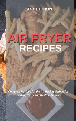 Air Fryer Recipes: Complete Recipes for the Air Baking Method for Making Tasty and Healthy Dishes Cover Image