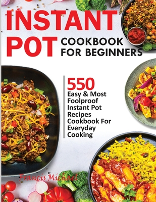 Instant Pot Cookbook for Beginners: 550 Easy & Most Foolproof Instant Pot Recipes Cookbook for Everyday Cooking Cover Image