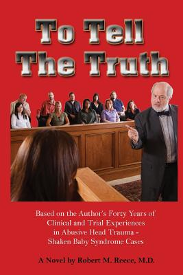 To Tell the Truth: Based on the Author Forty Years of Clinical and Trial Experiences in Abusive Head Trauma - Shaken Baby Syndrome Cases Cover Image