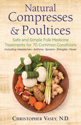 Natural Compresses and Poultices: Safe and Simple Folk Medicine Treatments for 70 Common Conditions Cover Image