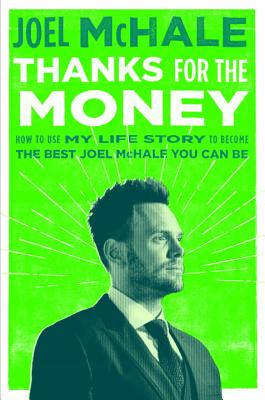 Thanks for the Money: How to Use My Life Story to Become the Best Joel McHale You Can Be Cover Image