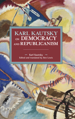 Karl Kautsky on Democracy and Republicanism (Historical Materialism) Cover Image