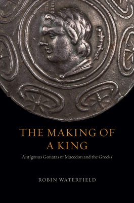 The Making of a King: Antigonus Gonatas of Macedon and the Greeks Cover Image