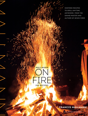 Mallmann on Fire: 100 Inspired Recipes to Grill Anytime, Anywhere Cover Image