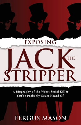 Exposing Jack the Stripper: A Biography of the Worst Serial Killer You've Probably Never Heard of Cover Image