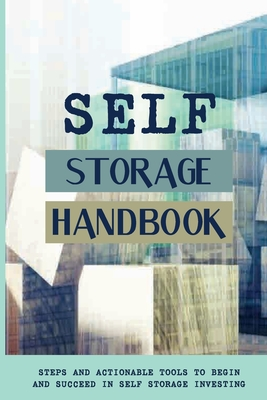 Self Storage Handbook: Steps And Actionable Tools To Begin And Succeed In Self Storage Investing: Self Storage Business Cover Image