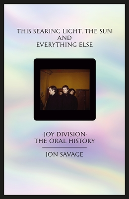This Searing Light, the Sun and Everything Else: Joy Division: The Oral History Cover Image